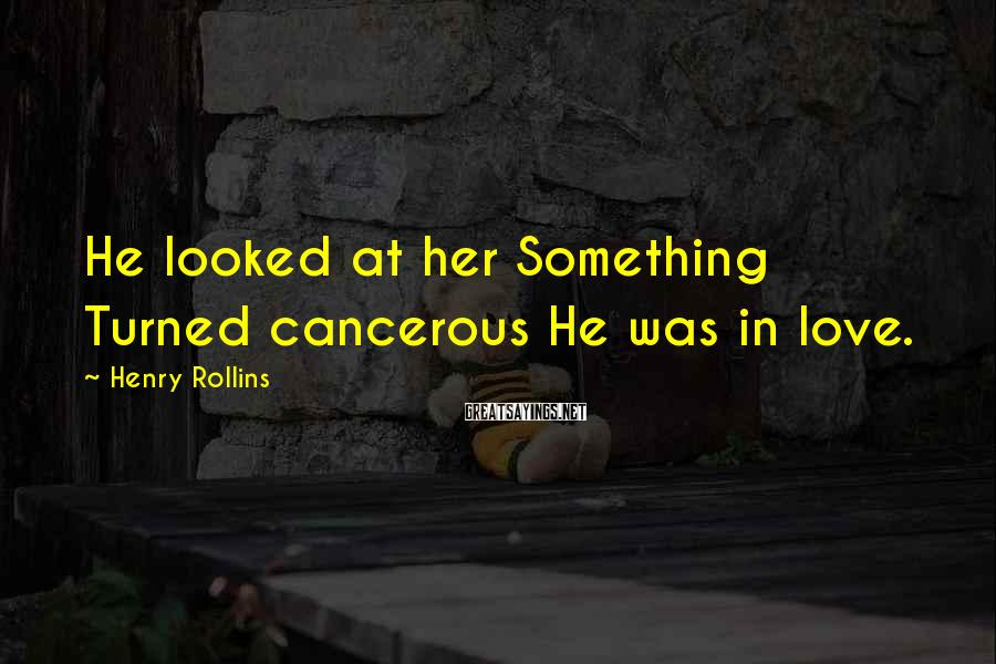 Henry Rollins Sayings: He looked at her Something Turned cancerous He was in love.