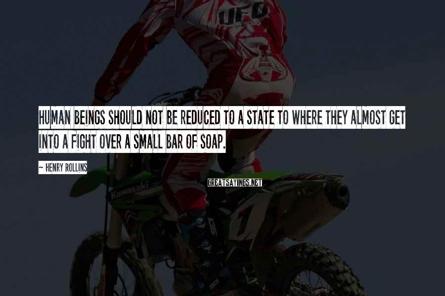 Henry Rollins Sayings: Human beings should not be reduced to a state to where they almost get into