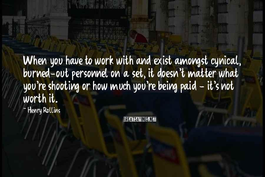 Henry Rollins Sayings: When you have to work with and exist amongst cynical, burned-out personnel on a set,