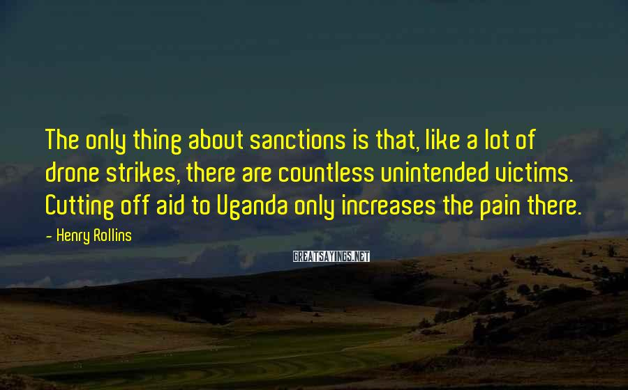 Henry Rollins Sayings: The only thing about sanctions is that, like a lot of drone strikes, there are