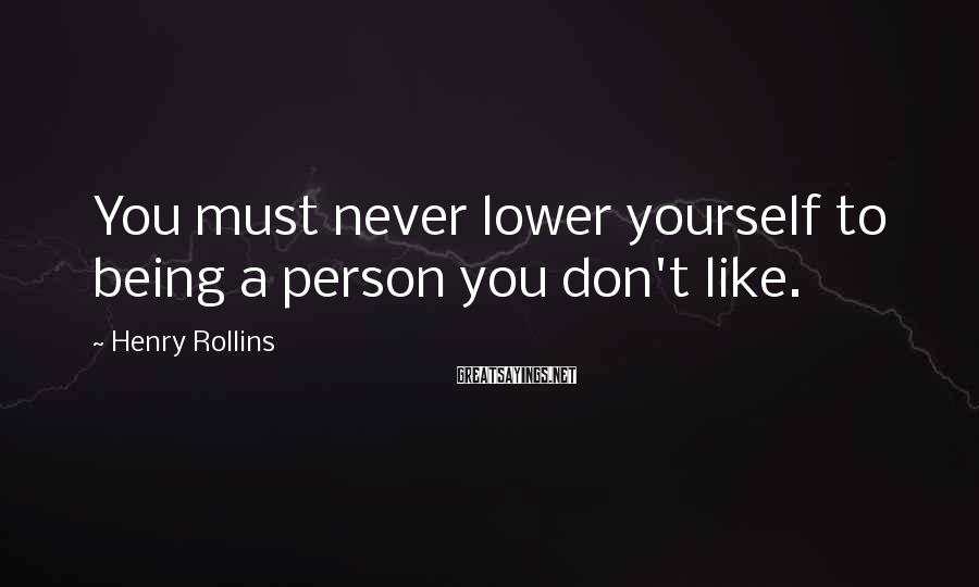 Henry Rollins Sayings: You must never lower yourself to being a person you don't like.