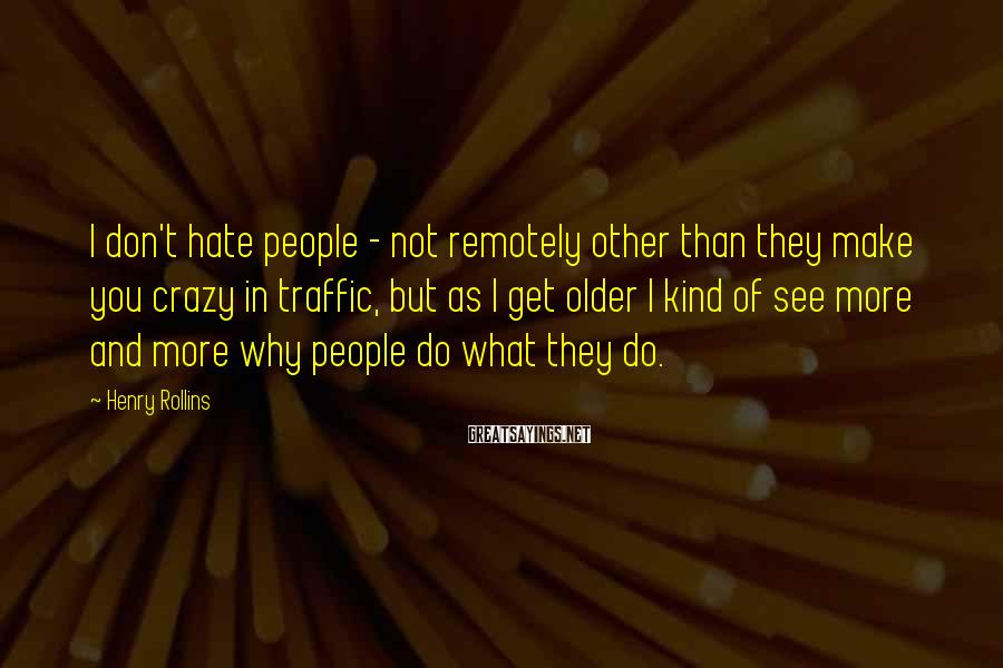 Henry Rollins Sayings: I don't hate people - not remotely other than they make you crazy in traffic,