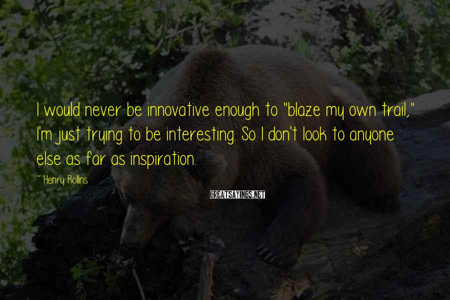 """Henry Rollins Sayings: I would never be innovative enough to """"blaze my own trail,"""" I'm just trying to"""