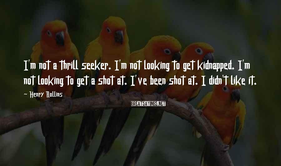 Henry Rollins Sayings: I'm not a thrill seeker. I'm not looking to get kidnapped. I'm not looking to