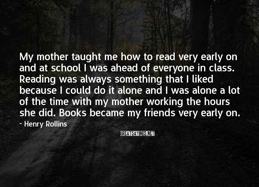 Henry Rollins Sayings: My mother taught me how to read very early on and at school I was