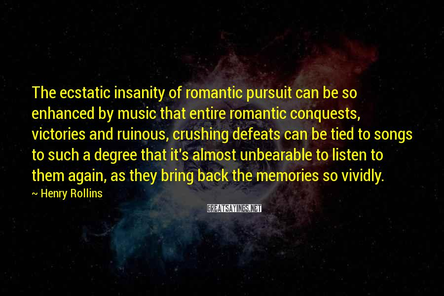 Henry Rollins Sayings: The ecstatic insanity of romantic pursuit can be so enhanced by music that entire romantic