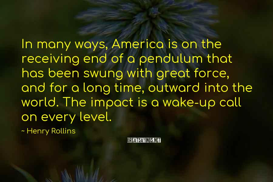 Henry Rollins Sayings: In many ways, America is on the receiving end of a pendulum that has been