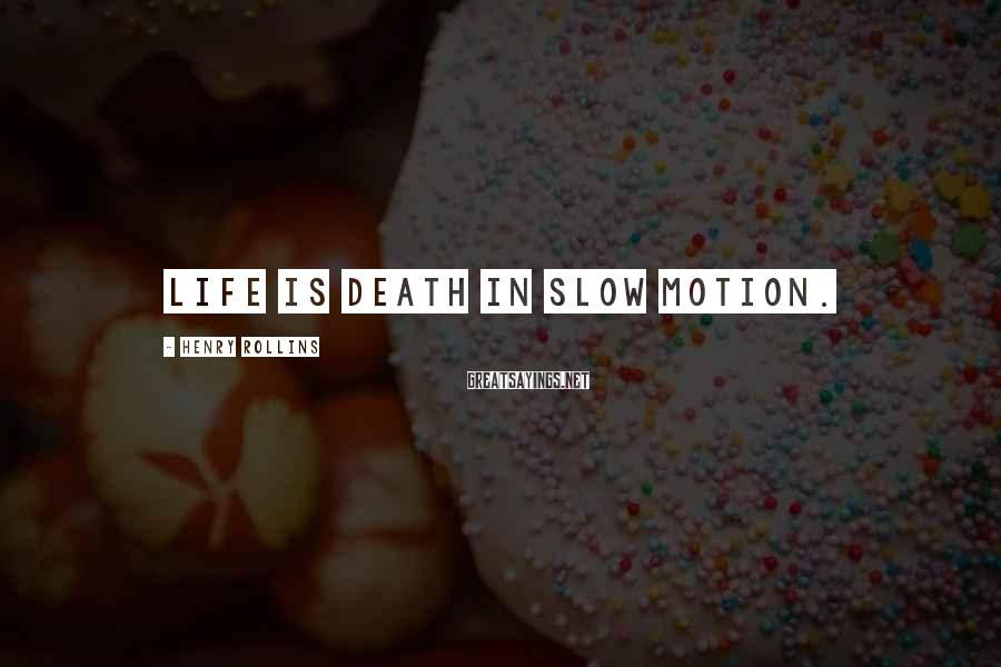 Henry Rollins Sayings: Life is death in slow motion.