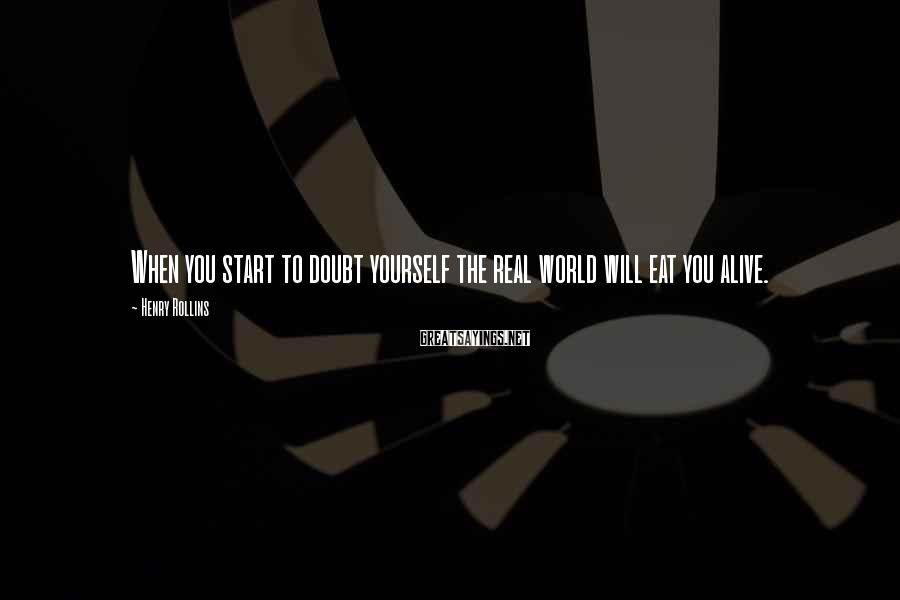 Henry Rollins Sayings: When you start to doubt yourself the real world will eat you alive.