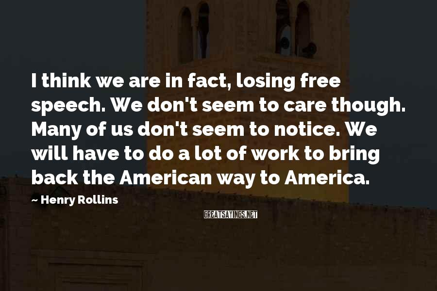 Henry Rollins Sayings: I think we are in fact, losing free speech. We don't seem to care though.