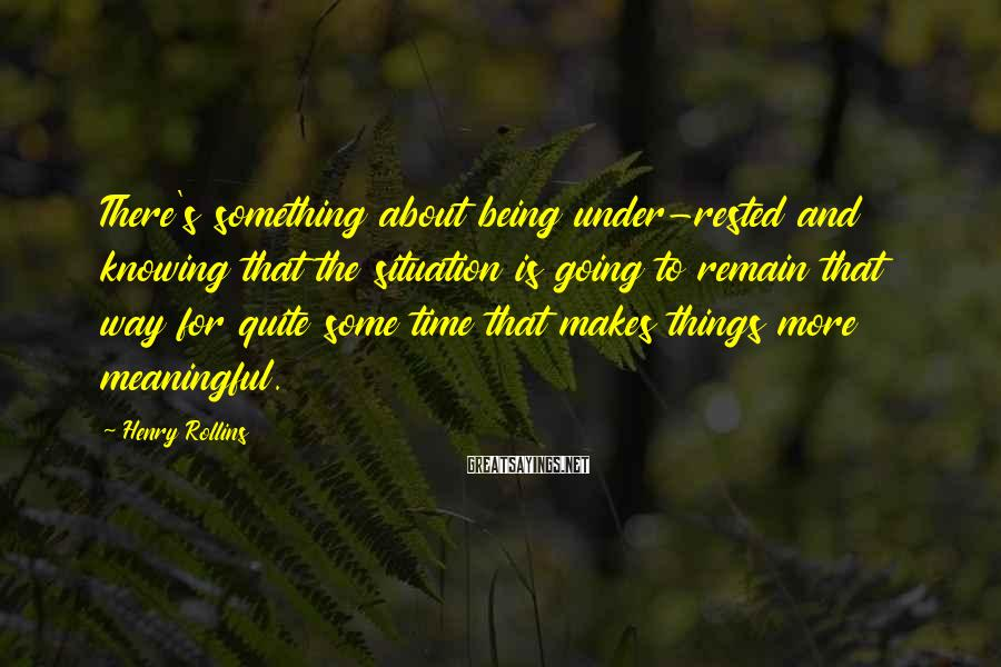 Henry Rollins Sayings: There's something about being under-rested and knowing that the situation is going to remain that