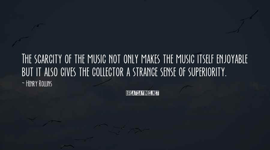 Henry Rollins Sayings: The scarcity of the music not only makes the music itself enjoyable but it also
