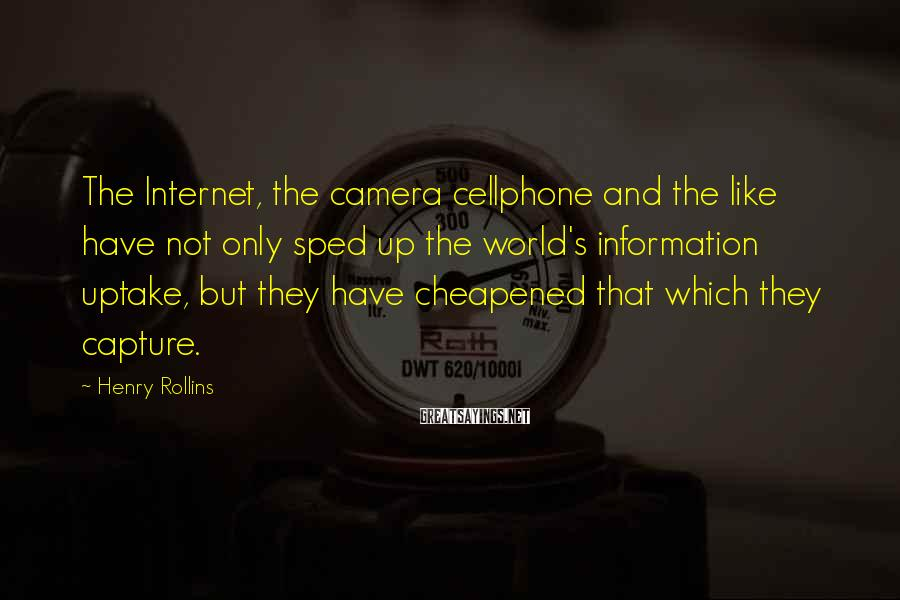 Henry Rollins Sayings: The Internet, the camera cellphone and the like have not only sped up the world's