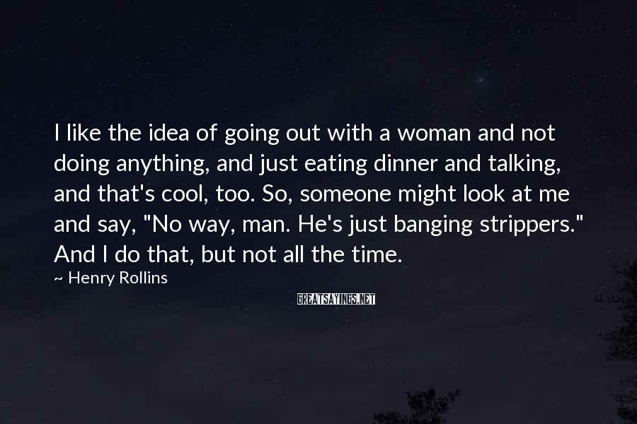 Henry Rollins Sayings: I like the idea of going out with a woman and not doing anything, and