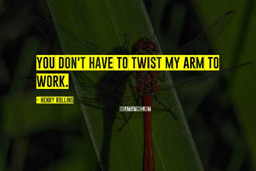 Henry Rollins Sayings: You don't have to twist my arm to work.