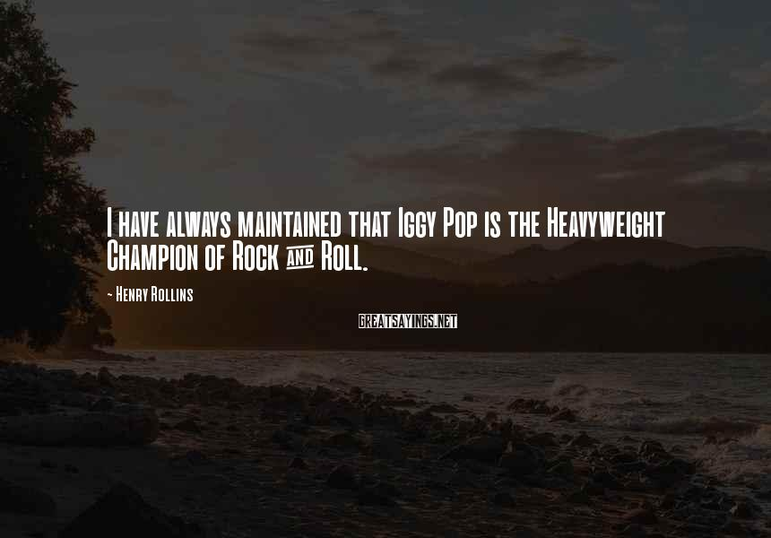 Henry Rollins Sayings: I have always maintained that Iggy Pop is the Heavyweight Champion of Rock & Roll.
