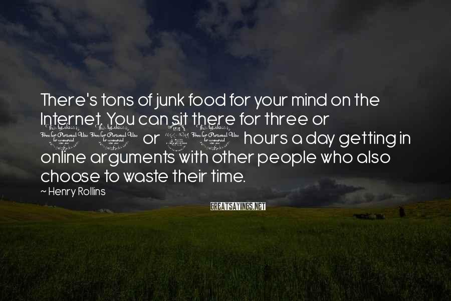 Henry Rollins Sayings: There's tons of junk food for your mind on the Internet. You can sit there