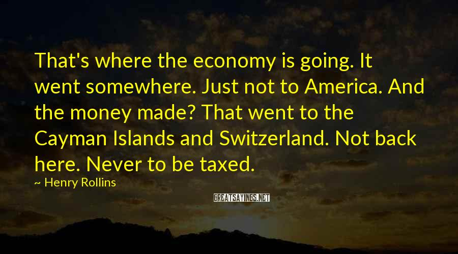 Henry Rollins Sayings: That's where the economy is going. It went somewhere. Just not to America. And the