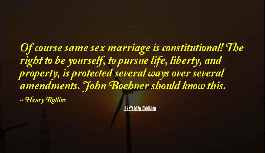 Henry Rollins Sayings: Of course same sex marriage is constitutional! The right to be yourself, to pursue life,