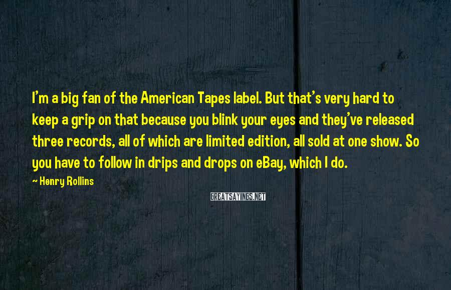 Henry Rollins Sayings: I'm a big fan of the American Tapes label. But that's very hard to keep
