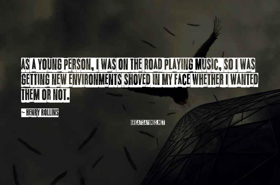 Henry Rollins Sayings: As a young person, I was on the road playing music, so I was getting