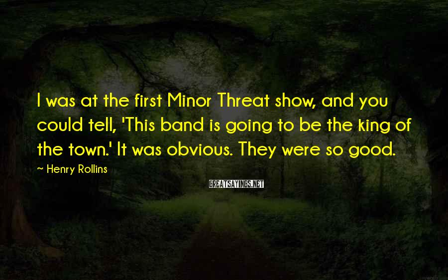 Henry Rollins Sayings: I was at the first Minor Threat show, and you could tell, 'This band is