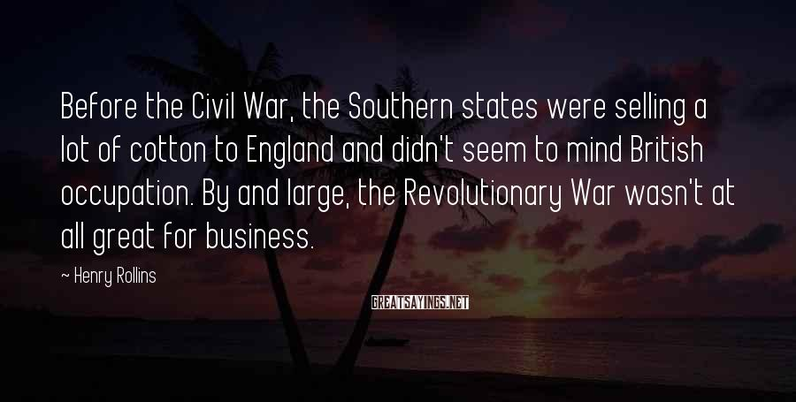 Henry Rollins Sayings: Before the Civil War, the Southern states were selling a lot of cotton to England
