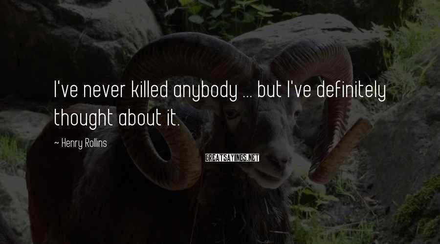 Henry Rollins Sayings: I've never killed anybody ... but I've definitely thought about it.