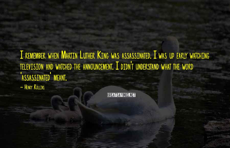 Henry Rollins Sayings: I remember when Martin Luther King was assassinated. I was up early watching television and