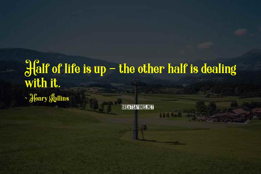 Henry Rollins Sayings: Half of life is up - the other half is dealing with it.