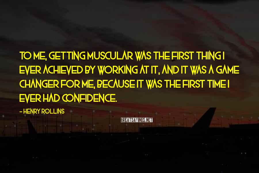 Henry Rollins Sayings: To me, getting muscular was the first thing I ever achieved by working at it,