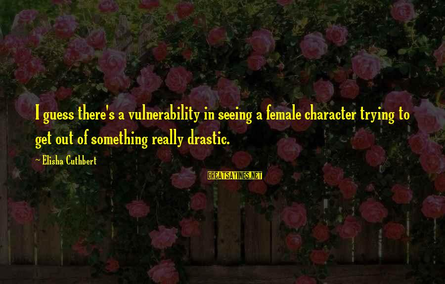 Henry Scott Holland Sayings By Elisha Cuthbert: I guess there's a vulnerability in seeing a female character trying to get out of