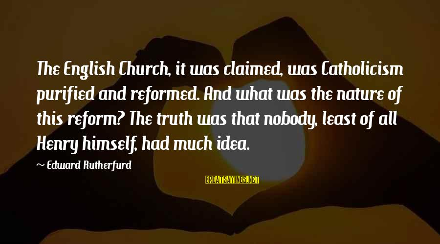 Henry Tudor Sayings By Edward Rutherfurd: The English Church, it was claimed, was Catholicism purified and reformed. And what was the