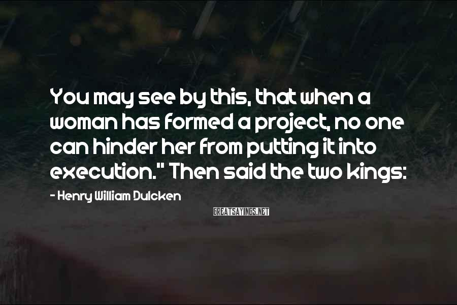 Henry William Dulcken Sayings: You may see by this, that when a woman has formed a project, no one