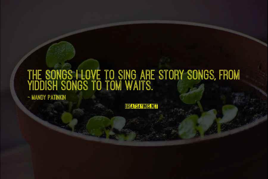 Henry Winkler Dyslexia Sayings By Mandy Patinkin: The songs I love to sing are story songs, from Yiddish songs to Tom Waits.