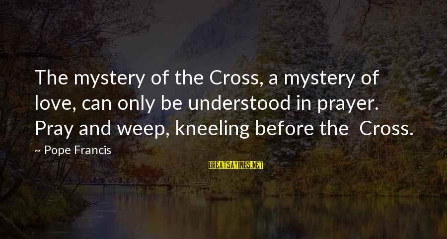Henry Winkler Dyslexia Sayings By Pope Francis: The mystery of the Cross, a mystery of love, can only be understood in prayer.