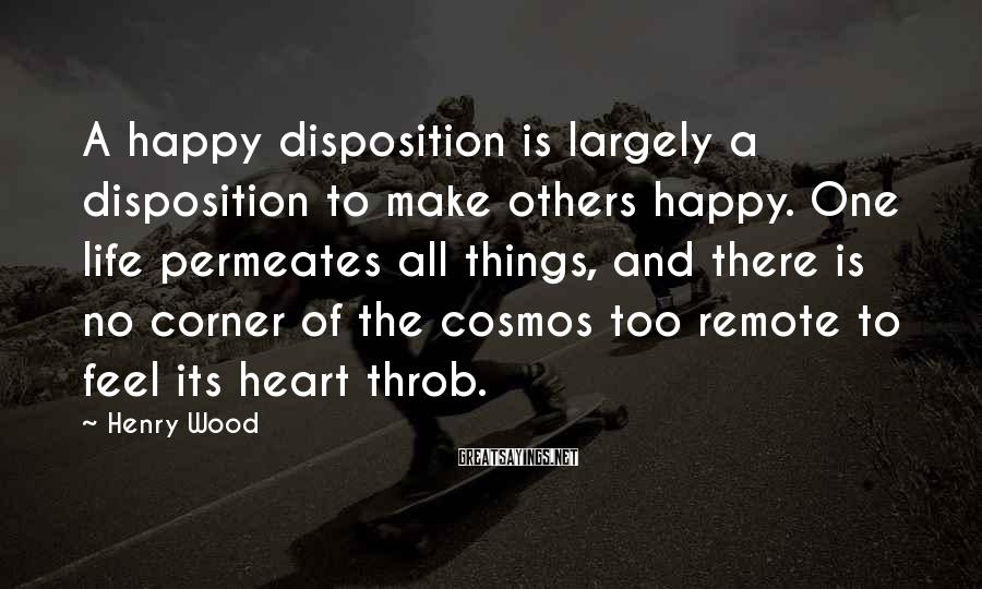 Henry Wood Sayings: A happy disposition is largely a disposition to make others happy. One life permeates all