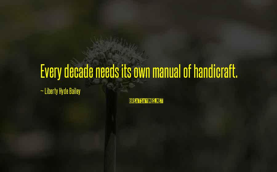 Henrysexual Sayings By Liberty Hyde Bailey: Every decade needs its own manual of handicraft.