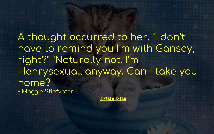 """Henrysexual Sayings By Maggie Stiefvater: A thought occurred to her. """"I don't have to remind you I'm with Gansey, right?"""""""
