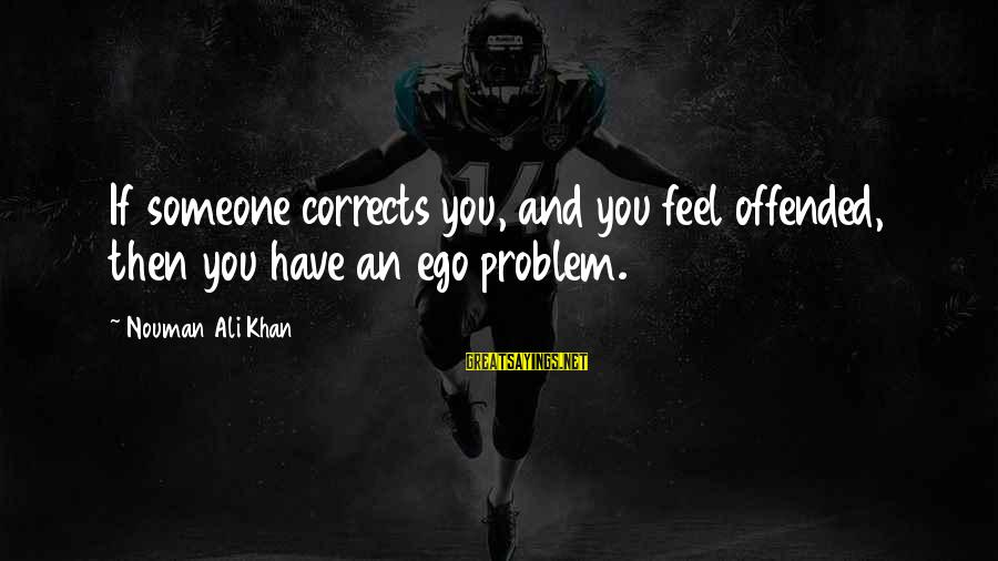 Henrysexual Sayings By Nouman Ali Khan: If someone corrects you, and you feel offended, then you have an ego problem.