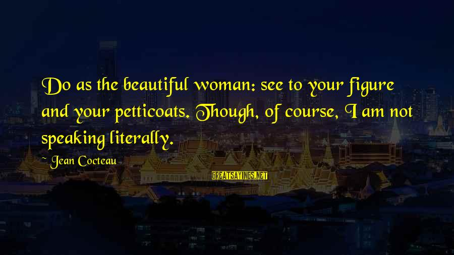 Heparin Sayings By Jean Cocteau: Do as the beautiful woman: see to your figure and your petticoats. Though, of course,