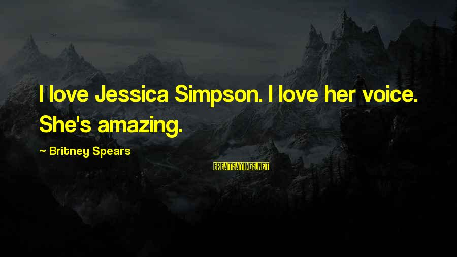 Her Voice Love Sayings By Britney Spears: I love Jessica Simpson. I love her voice. She's amazing.
