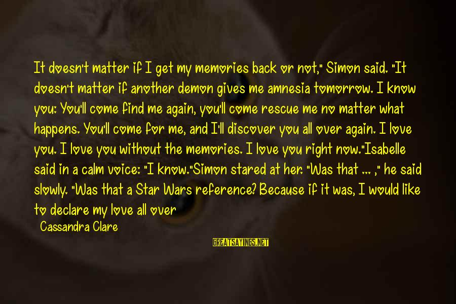 """Her Voice Love Sayings By Cassandra Clare: It doesn't matter if I get my memories back or not,"""" Simon said. """"It doesn't"""