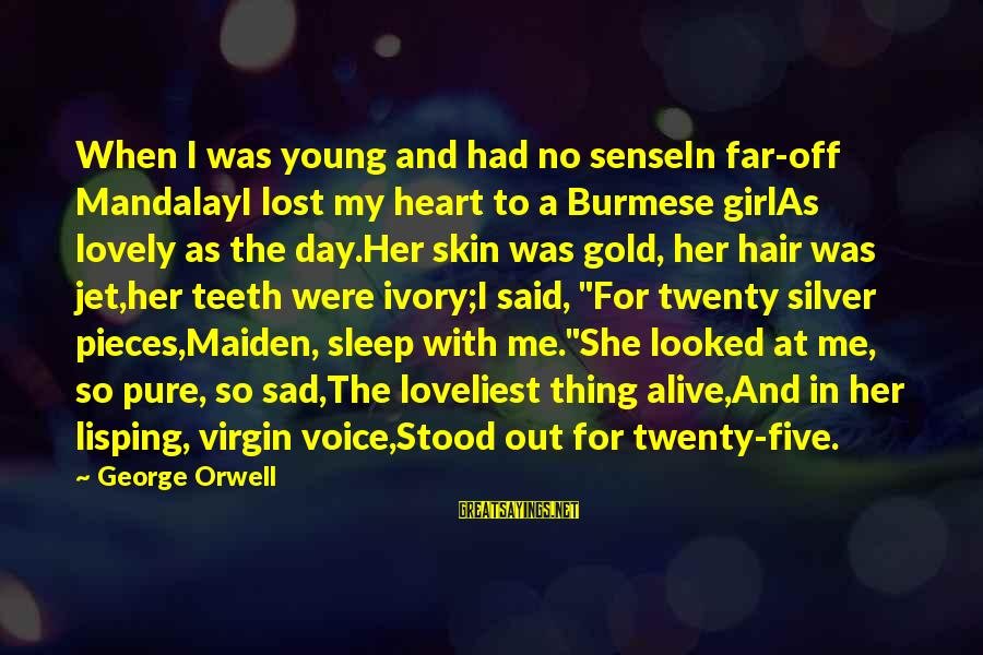 Her Voice Love Sayings By George Orwell: When I was young and had no senseIn far-off MandalayI lost my heart to a