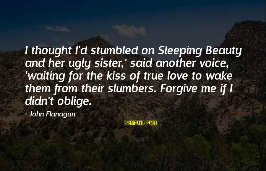 Her Voice Love Sayings By John Flanagan: I thought I'd stumbled on Sleeping Beauty and her ugly sister,' said another voice, 'waiting