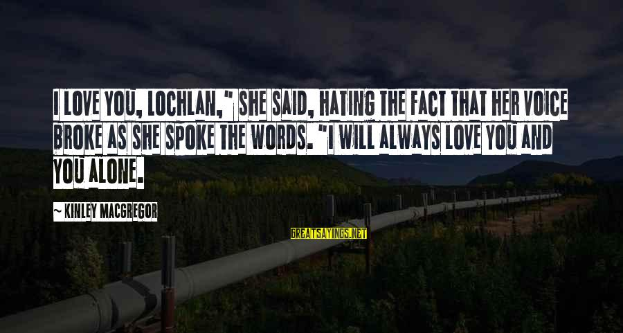 """Her Voice Love Sayings By Kinley MacGregor: I love you, Lochlan,"""" she said, hating the fact that her voice broke as she"""