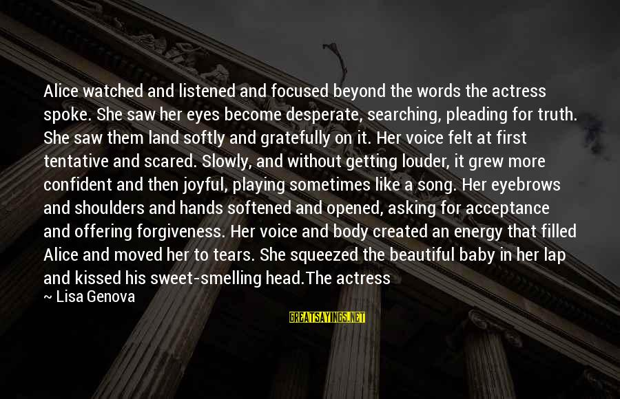 Her Voice Love Sayings By Lisa Genova: Alice watched and listened and focused beyond the words the actress spoke. She saw her