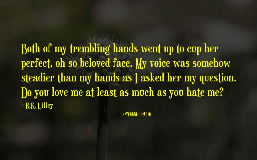 Her Voice Love Sayings By R.K. Lilley: Both of my trembling hands went up to cup her perfect, oh so beloved face.