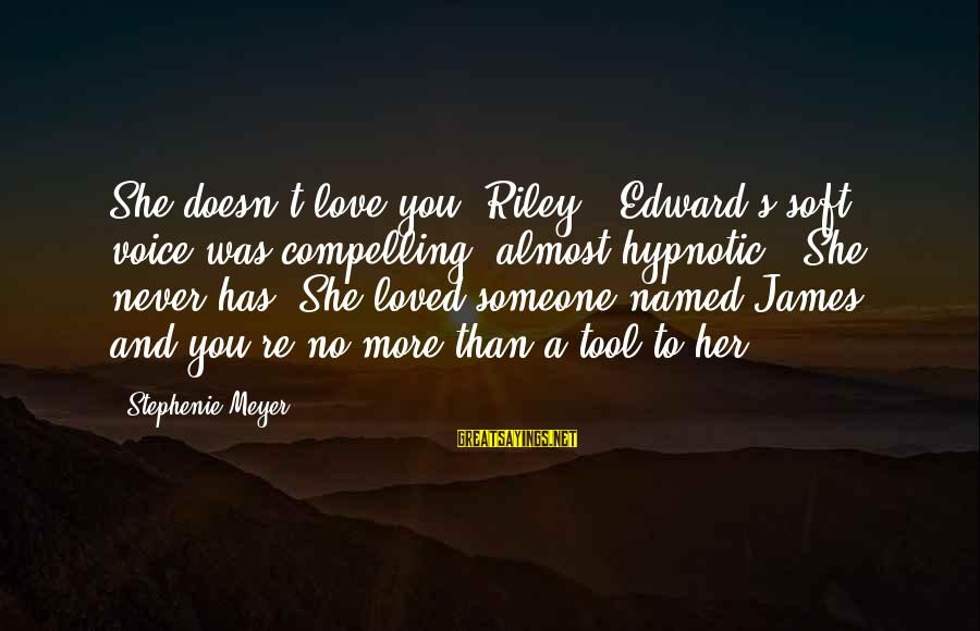 """Her Voice Love Sayings By Stephenie Meyer: She doesn't love you, Riley."""" Edward's soft voice was compelling, almost hypnotic. """"She never has."""