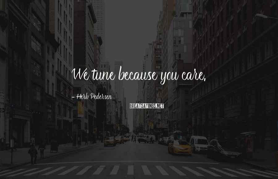 Herb Pedersen Sayings: We tune because you care.
